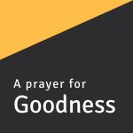 A prayer for Goodness